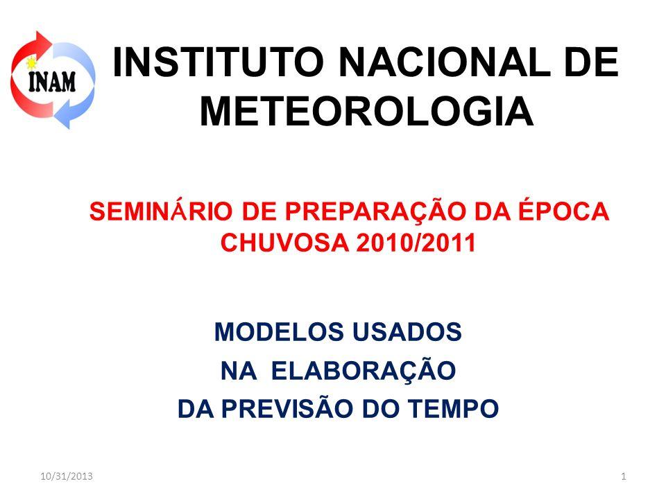 MODELOS USADOS NA ELABORAÇÃO DA PREVISÃO DO TEMPO INSTITUTO NACIONAL DE METEOROLOGIA 10/31/20131 SEMIN Á RIO DE PREPARAÇÃO DA ÉPOCA CHUVOSA 2010/2011