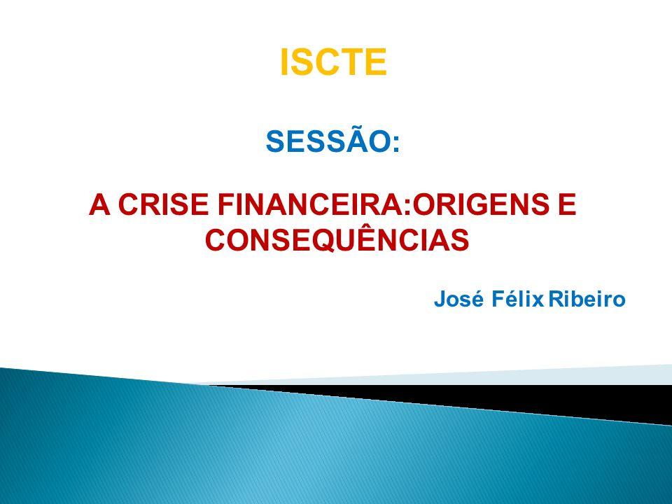SESSÃO: A CRISE FINANCEIRA:ORIGENS E CONSEQUÊNCIAS José Félix Ribeiro ISCTE