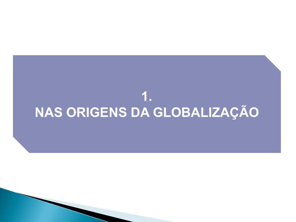 1. NAS ORIGENS DA GLOBALIZAÇÃO