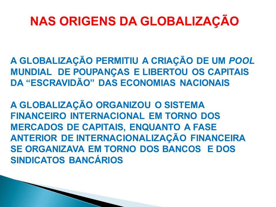 A GLOBALIZAÇÃO PERMITIU A CRIAÇÃO DE UM POOL MUNDIAL DE POUPANÇAS E LIBERTOU OS CAPITAIS DA ESCRAVIDÃO DAS ECONOMIAS NACIONAIS A GLOBALIZAÇÃO ORGANIZO