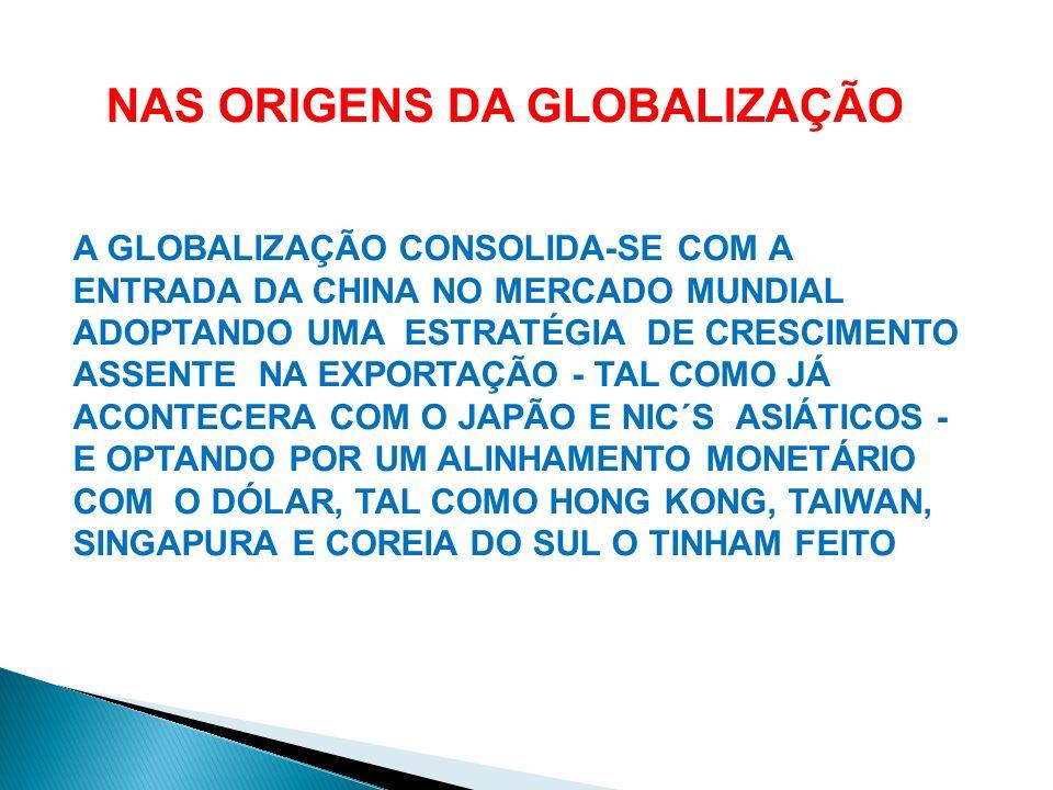A GLOBALIZAÇÃO CONSOLIDA-SE COM A ENTRADA DA CHINA NO MERCADO MUNDIAL ADOPTANDO UMA ESTRATÉGIA DE CRESCIMENTO ASSENTE NA EXPORTAÇÃO - TAL COMO JÁ ACON