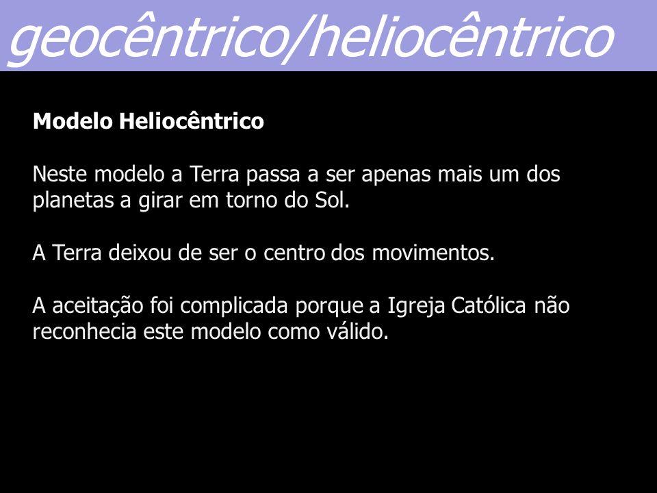 Modelo Heliocêntrico Neste modelo a Terra passa a ser apenas mais um dos planetas a girar em torno do Sol. A Terra deixou de ser o centro dos moviment