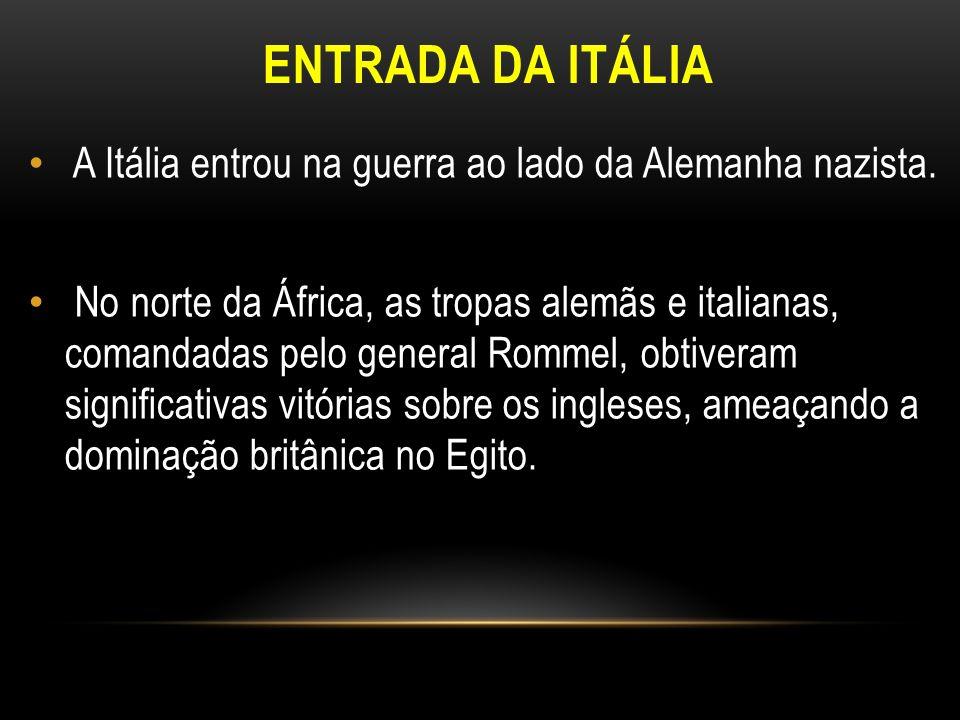ENTRADA DA ITÁLIA A Itália entrou na guerra ao lado da Alemanha nazista. No norte da África, as tropas alemãs e italianas, comandadas pelo general Rom