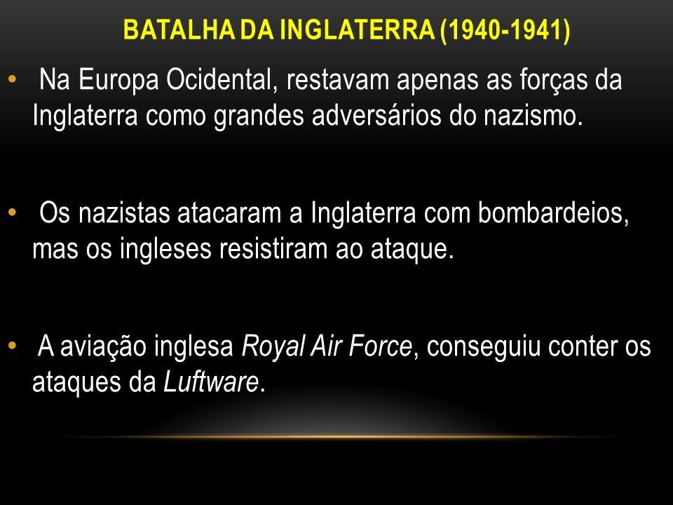 BATALHA DA INGLATERRA (1940-1941) Na Europa Ocidental, restavam apenas as forças da Inglaterra como grandes adversários do nazismo. Os nazistas atacar