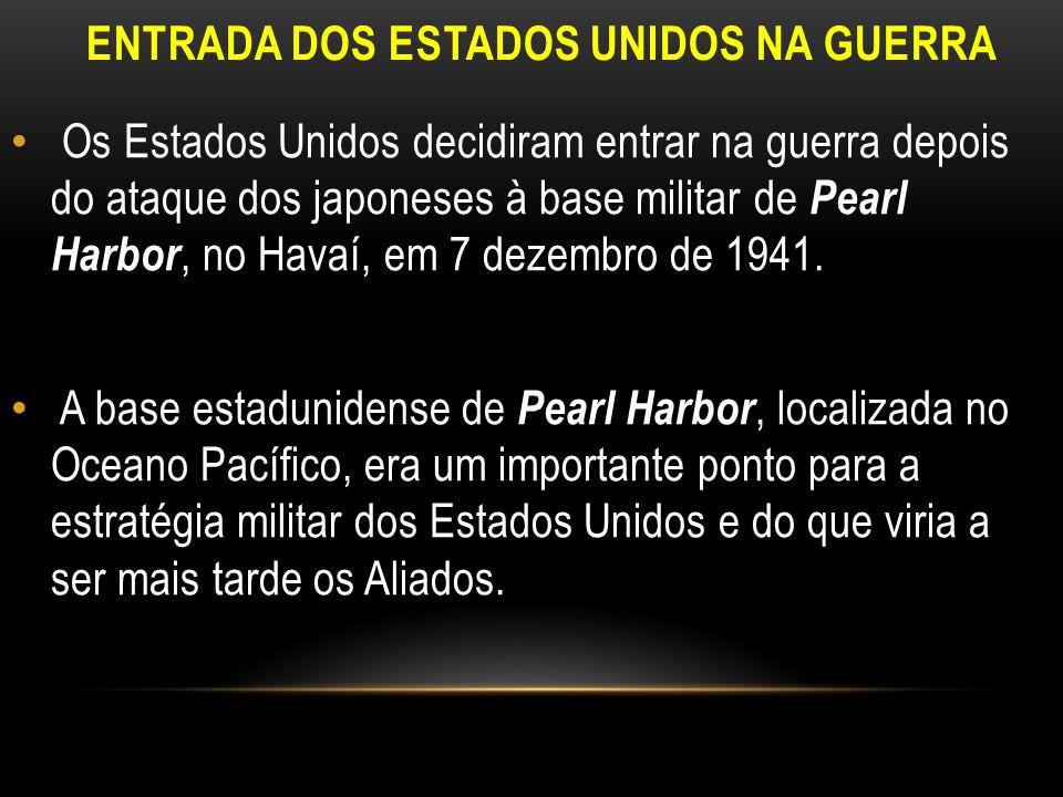 ENTRADA DOS ESTADOS UNIDOS NA GUERRA Os Estados Unidos decidiram entrar na guerra depois do ataque dos japoneses à base militar de Pearl Harbor, no Ha