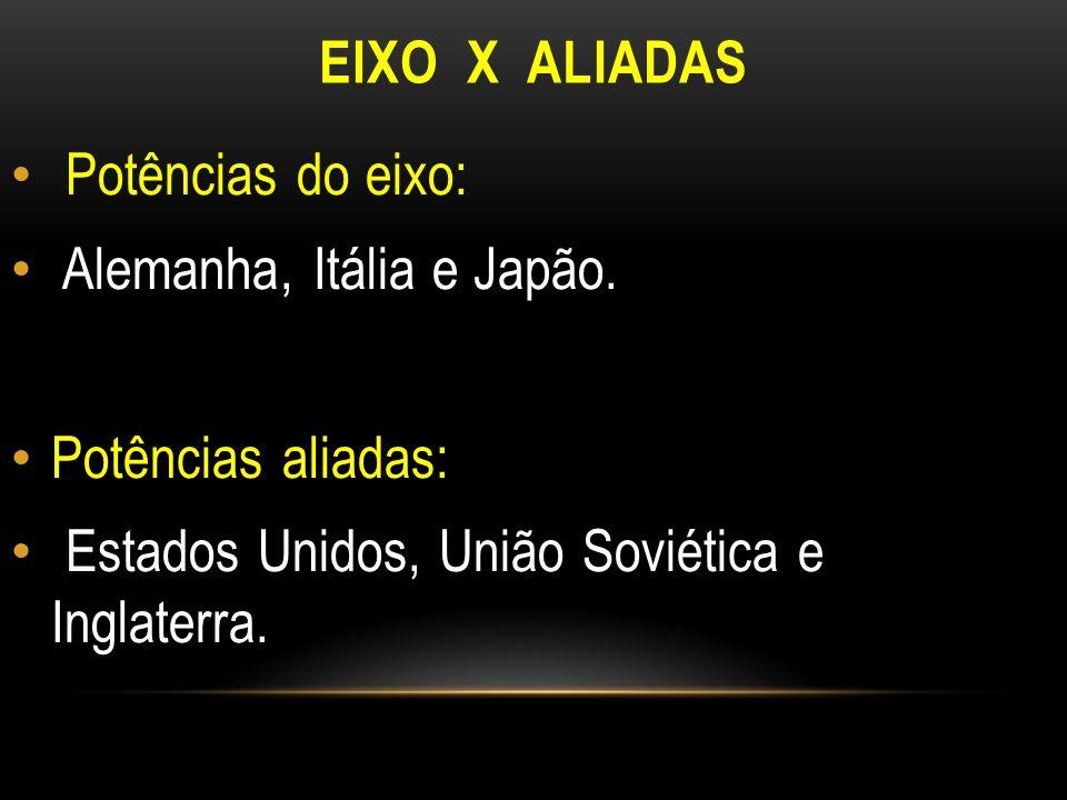 EIXO X ALIADAS Potências do eixo: Alemanha, Itália e Japão. Potências aliadas: Estados Unidos, União Soviética e Inglaterra.