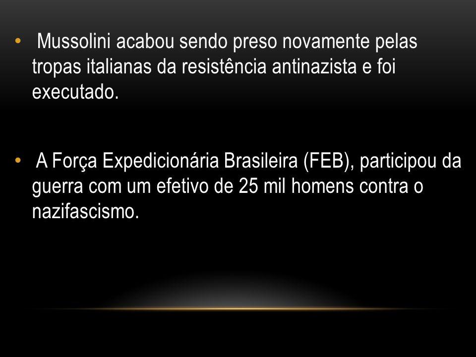 Mussolini acabou sendo preso novamente pelas tropas italianas da resistência antinazista e foi executado. A Força Expedicionária Brasileira (FEB), par