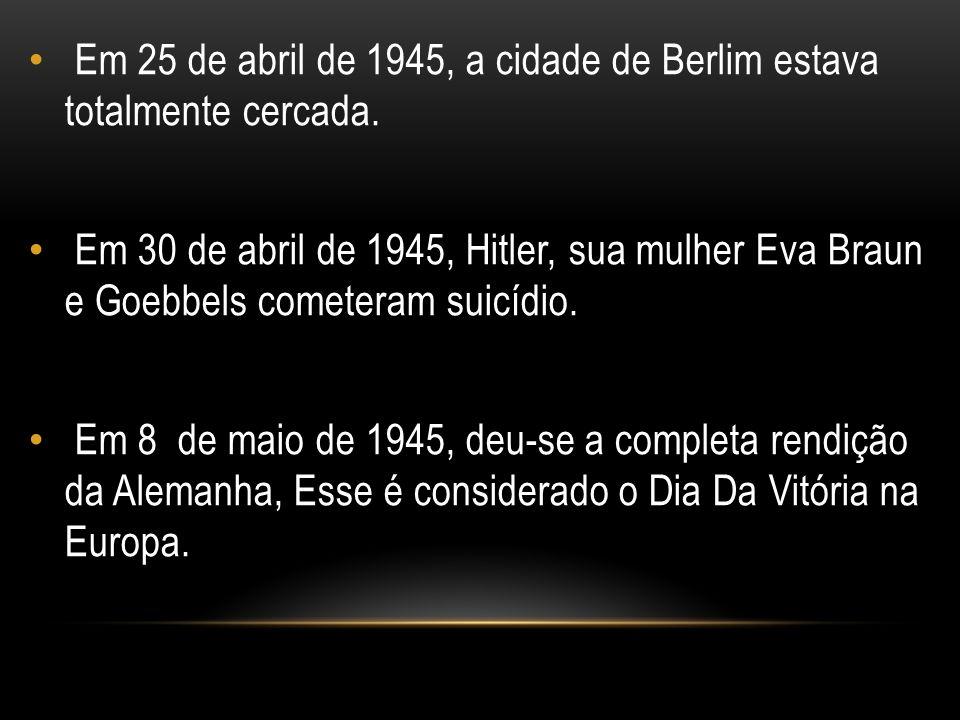 Em 25 de abril de 1945, a cidade de Berlim estava totalmente cercada. Em 30 de abril de 1945, Hitler, sua mulher Eva Braun e Goebbels cometeram suicíd