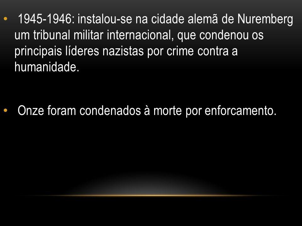 1945-1946: instalou-se na cidade alemã de Nuremberg um tribunal militar internacional, que condenou os principais líderes nazistas por crime contra a