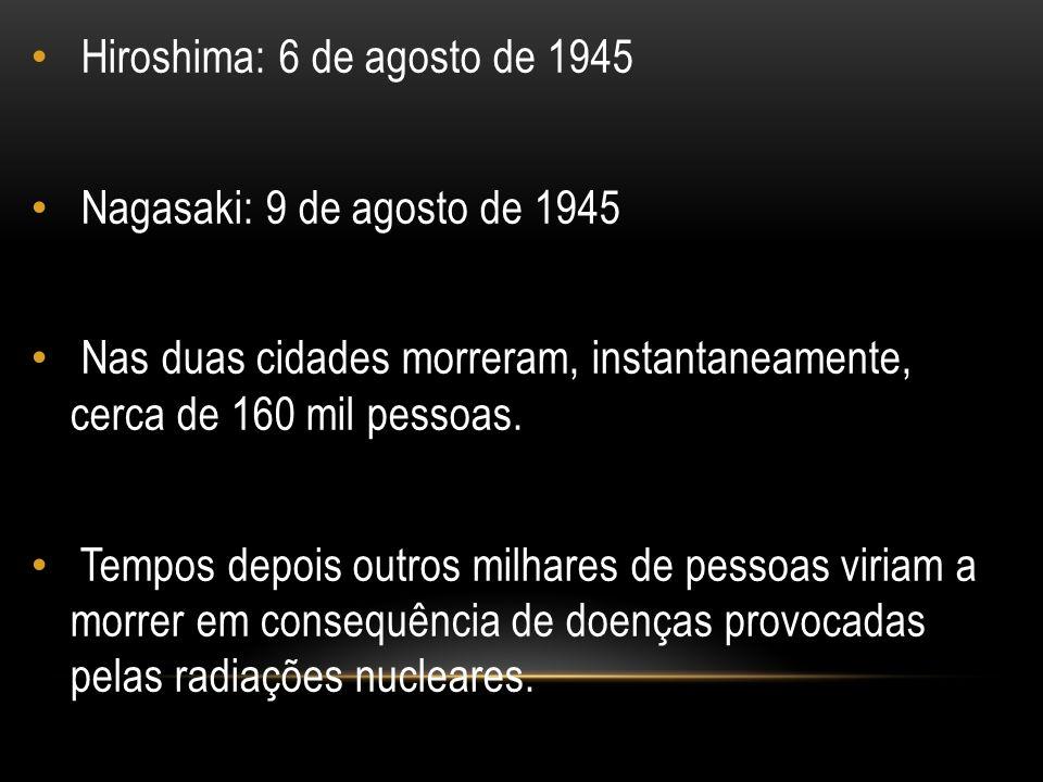 Hiroshima: 6 de agosto de 1945 Nagasaki: 9 de agosto de 1945 Nas duas cidades morreram, instantaneamente, cerca de 160 mil pessoas. Tempos depois outr