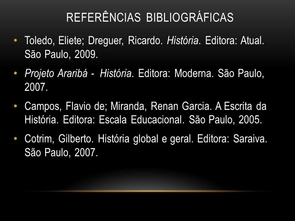 REFERÊNCIAS BIBLIOGRÁFICAS Toledo, Eliete; Dreguer, Ricardo. História. Editora: Atual. São Paulo, 2009. Projeto Araribá - História. Editora: Moderna.