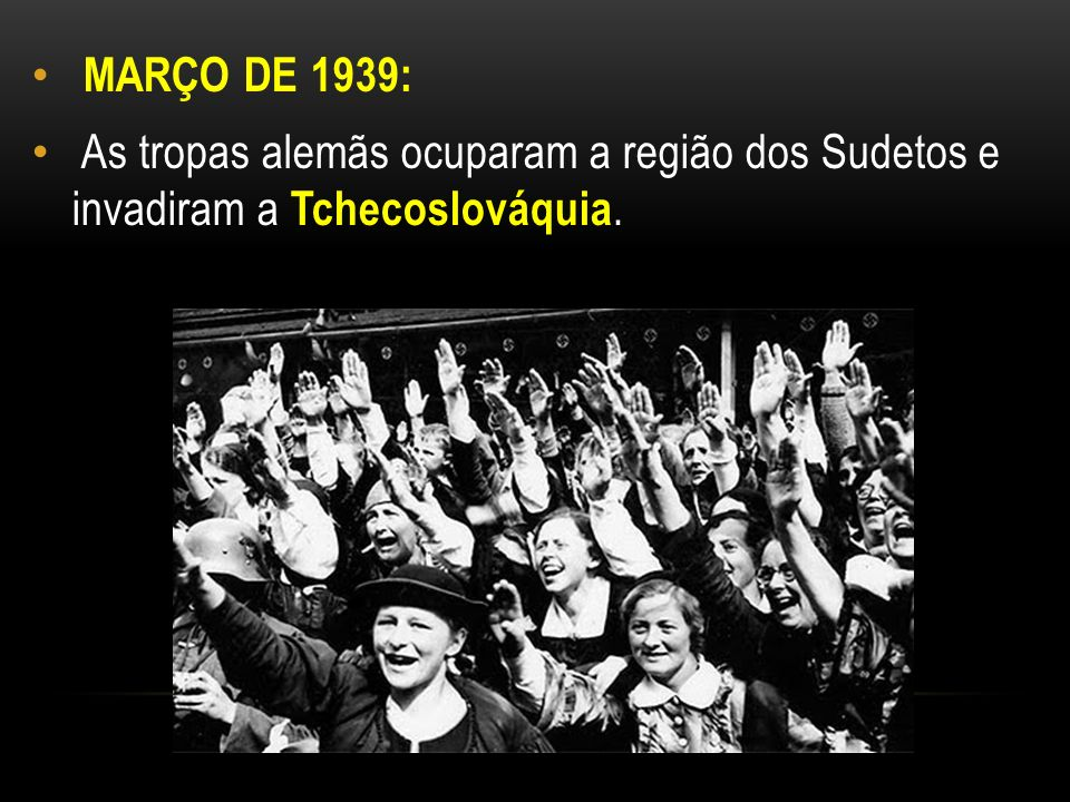 MARÇO DE 1939: As tropas alemãs ocuparam a região dos Sudetos e invadiram a Tchecoslováquia.