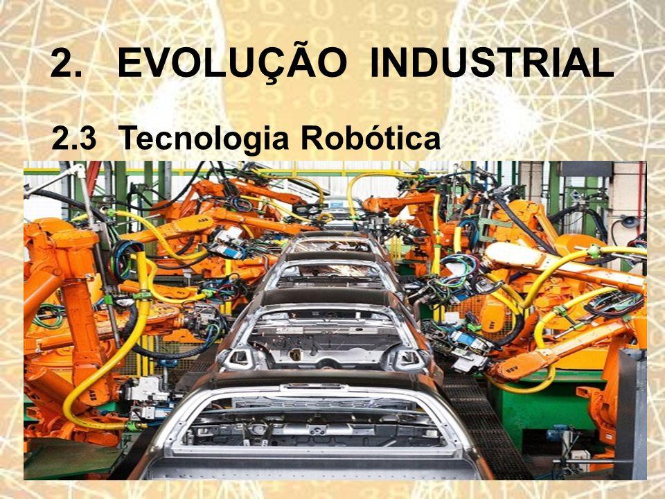 2.EVOLUÇÃO INDUSTRIAL 2.3Tecnologia Robótica