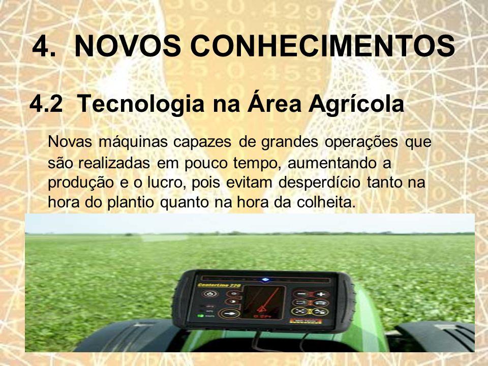 4. NOVOS CONHECIMENTOS 4.2 Tecnologia na Área Agrícola Novas máquinas capazes de grandes operações que são realizadas em pouco tempo, aumentando a pro