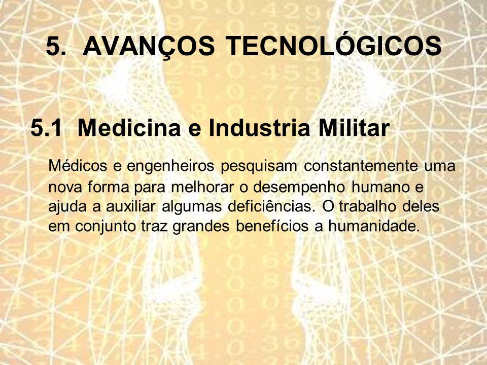 5. AVANÇOS TECNOLÓGICOS 5.1 Medicina e Industria Militar Médicos e engenheiros pesquisam constantemente uma nova forma para melhorar o desempenho huma