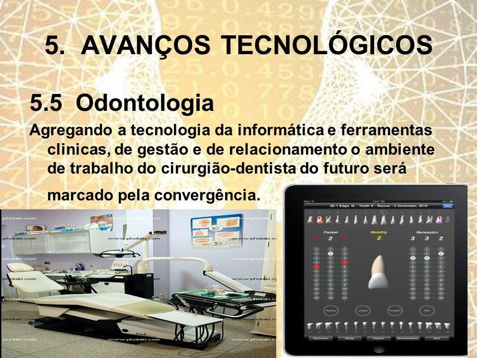 5. AVANÇOS TECNOLÓGICOS 5.5 Odontologia Agregando a tecnologia da informática e ferramentas clinicas, de gestão e de relacionamento o ambiente de trab