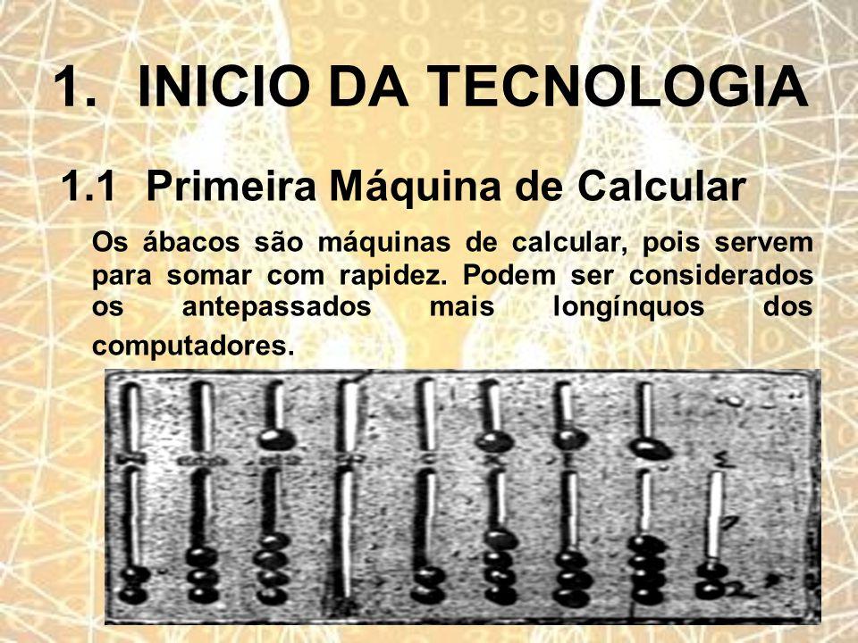 1.INICIO DA TECNOLOGIA 1.1Primeira Máquina de Calcular Os ábacos são máquinas de calcular, pois servem para somar com rapidez. Podem ser considerados