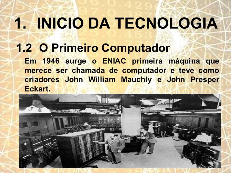 1.INICIO DA TECNOLOGIA 1.2O Primeiro Computador Em 1946 surge o ENIAC primeira máquina que merece ser chamada de computador e teve como criadores John