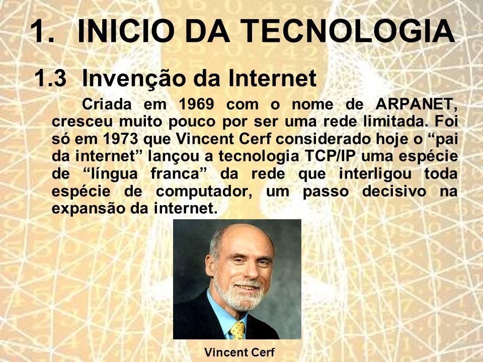 1.INICIO DA TECNOLOGIA 1.3Invenção da Internet Criada em 1969 com o nome de ARPANET, cresceu muito pouco por ser uma rede limitada. Foi só em 1973 que