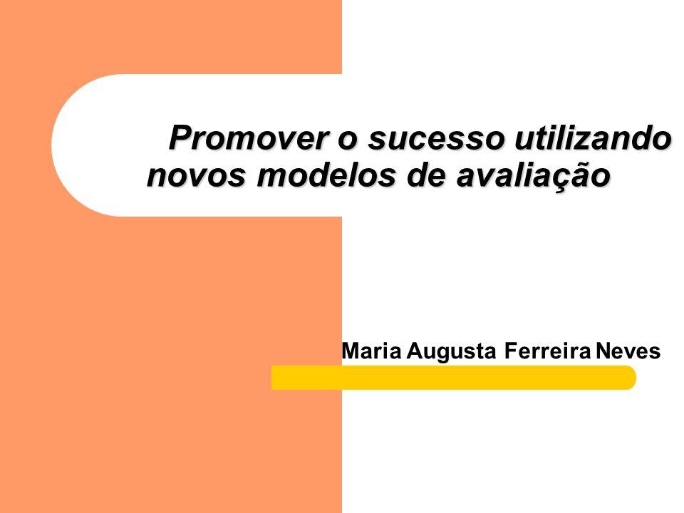 Promover o sucesso utilizando novos modelos de avaliação Promover o sucesso utilizando novos modelos de avaliação Maria Augusta Ferreira Neves