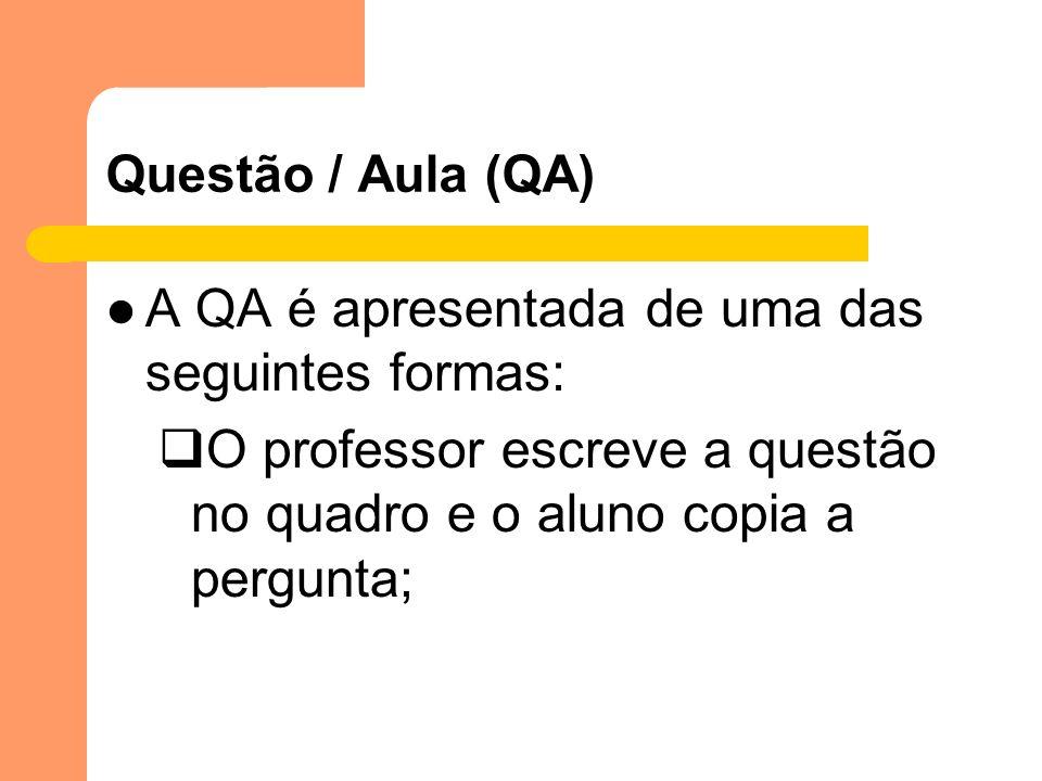 Questão / Aula (QA) A QA é apresentada de uma das seguintes formas: O professor escreve a questão no quadro e o aluno copia a pergunta;