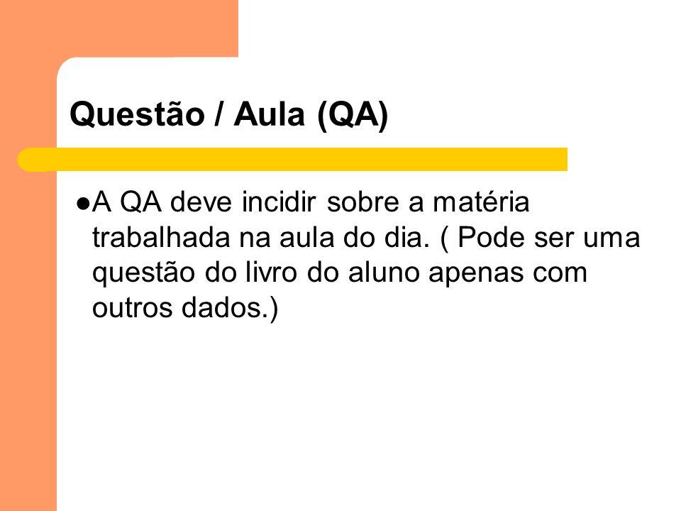 Questão / Aula (QA) A QA deve incidir sobre a matéria trabalhada na aula do dia. ( Pode ser uma questão do livro do aluno apenas com outros dados.)