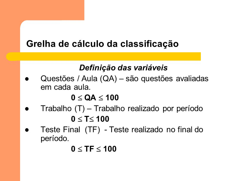 Grelha de cálculo da classificação Definição das variáveis Questões / Aula (QA) – são questões avaliadas em cada aula. 0 QA 100 Trabalho (T) – Trabalh