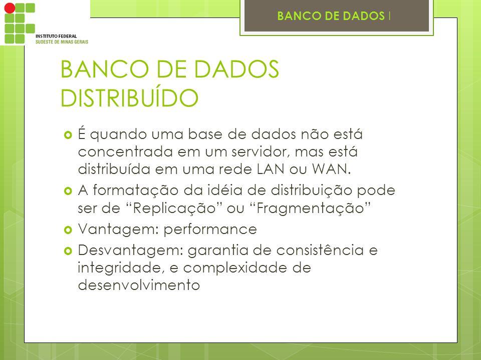BANCO DE DADOS I BANCO DE DADOS DISTRIBUÍDO É quando uma base de dados não está concentrada em um servidor, mas está distribuída em uma rede LAN ou WA