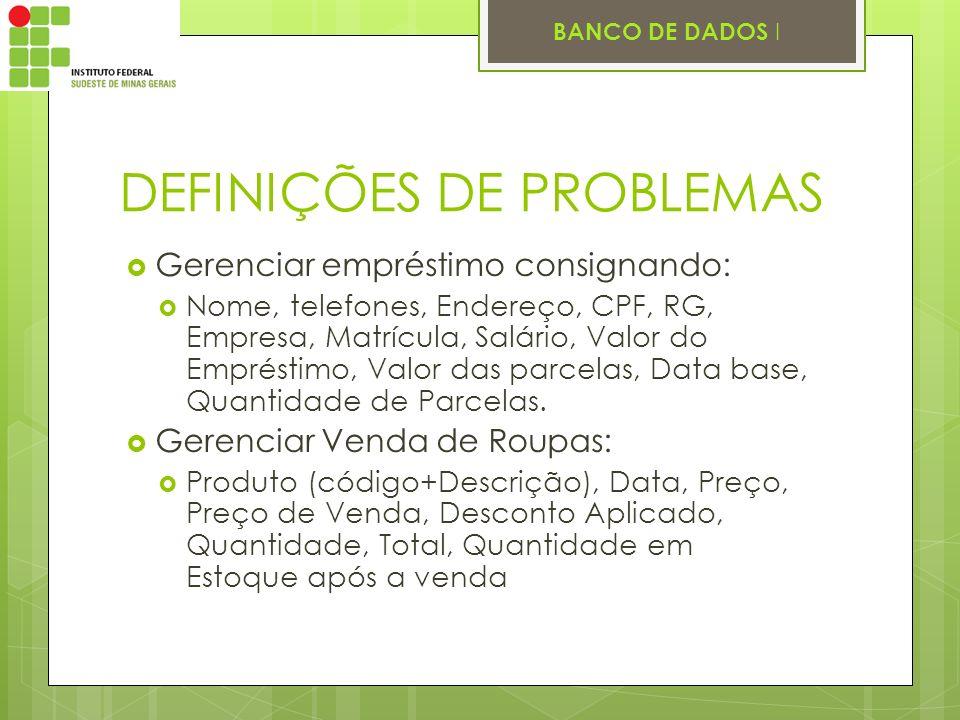 BANCO DE DADOS I DEFINIÇÕES DE PROBLEMAS Gerenciar empréstimo consignando: Nome, telefones, Endereço, CPF, RG, Empresa, Matrícula, Salário, Valor do E