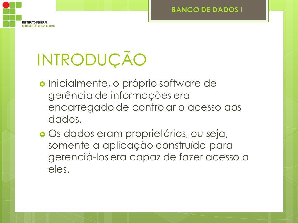 BANCO DE DADOS I INTRODUÇÃO Inicialmente, o próprio software de gerência de informações era encarregado de controlar o acesso aos dados. Os dados eram