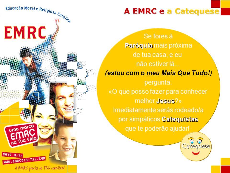 A EMRC e a Catequese Se fores à Paróquia Paróquia mais próxima de tua casa, e eu não estiver lá... (estou com o meu Mais Que Tudo!) pergunta: «O que p