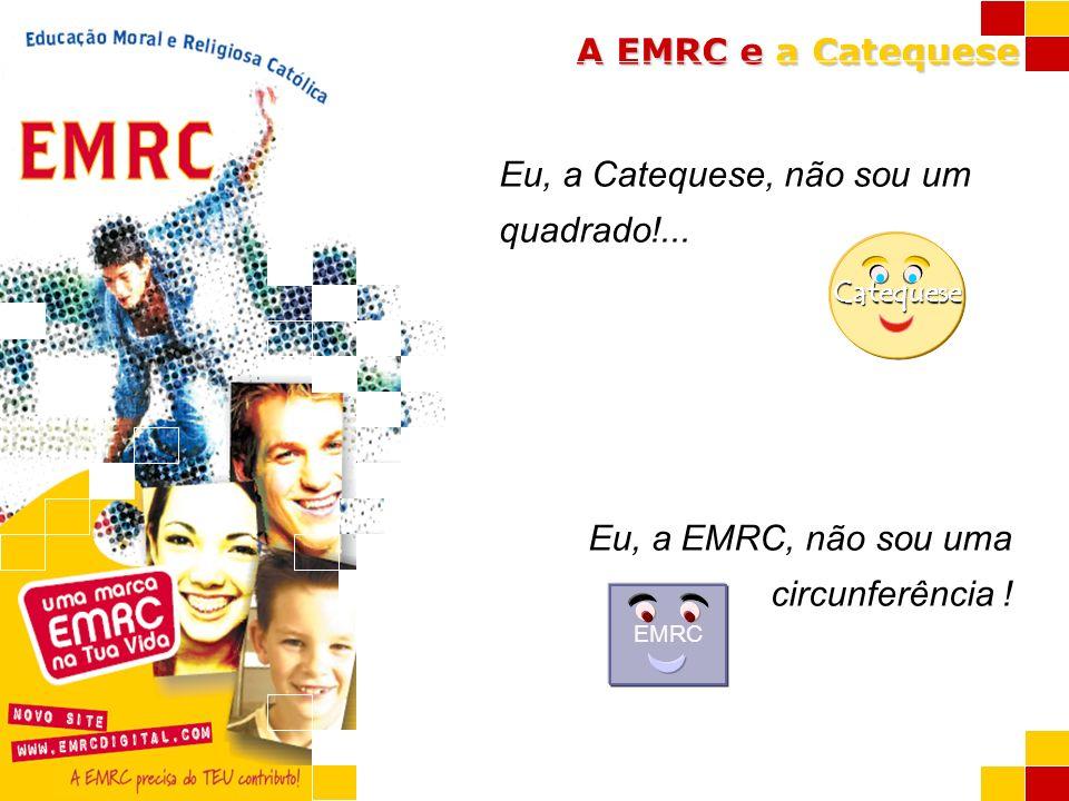 A EMRC e a Catequese Eu, a Catequese, não sou um quadrado!... Eu, a EMRC, não sou uma circunferência ! Catequese EMRC