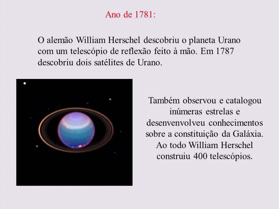 O alemão William Herschel descobriu o planeta Urano com um telescópio de reflexão feito à mão. Em 1787 descobriu dois satélites de Urano. Ano de 1781:
