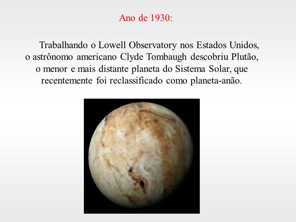 Trabalhando o Lowell Observatory nos Estados Unidos, o astrônomo americano Clyde Tombaugh descobriu Plutão, o menor e mais distante planeta do Sistema