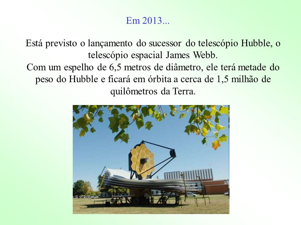Está previsto o lançamento do sucessor do telescópio Hubble, o telescópio espacial James Webb. Com um espelho de 6,5 metros de diâmetro, ele terá meta