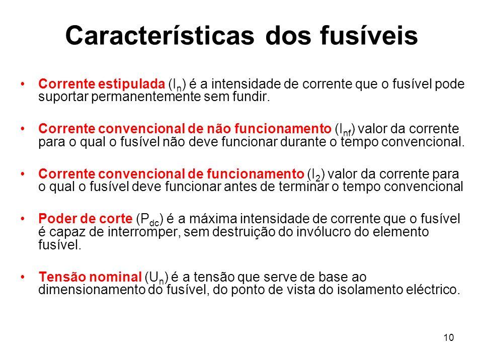 10 Características dos fusíveis Corrente estipulada (I n ) é a intensidade de corrente que o fusível pode suportar permanentemente sem fundir. Corrent