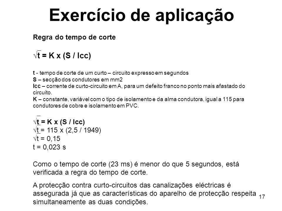 17 Exercício de aplicação Regra do tempo de corte t = K x (S / Icc) t - tempo de corte de um curto – circuito expresso em segundos S – secção dos cond