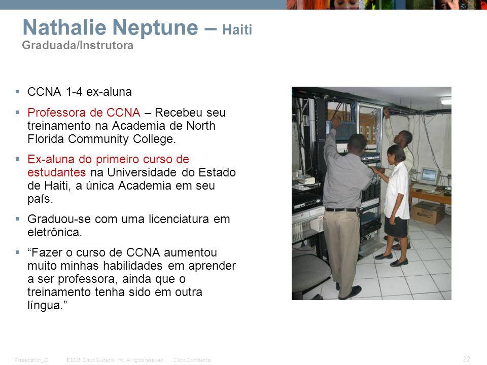 © 2006 Cisco Systems, Inc. All rights reserved.Cisco ConfidentialPresentation_ID 22 Nathalie Neptune – Haiti Graduada/Instrutora CCNA 1-4 ex-aluna Pro