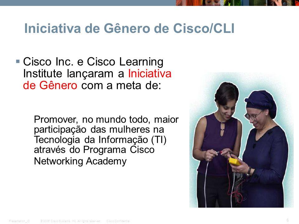© 2006 Cisco Systems, Inc. All rights reserved.Cisco ConfidentialPresentation_ID 6 Iniciativa de Gênero de Cisco/CLI Cisco Inc. e Cisco Learning Insti