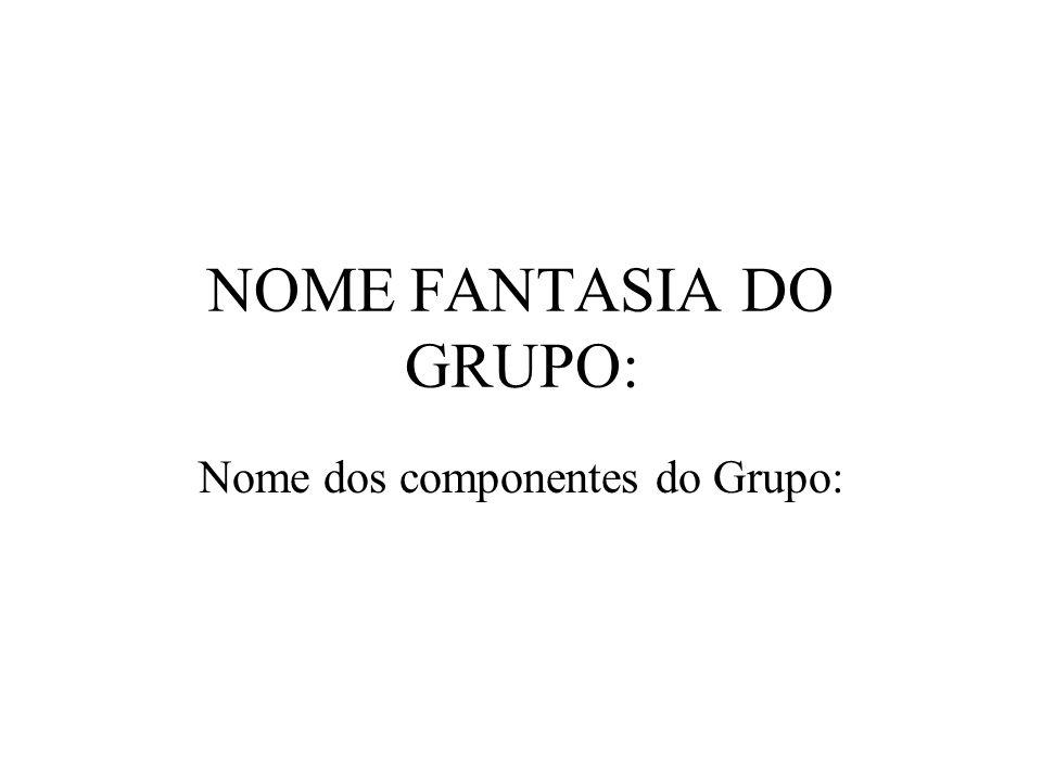 NOME FANTASIA DO GRUPO: Nome dos componentes do Grupo: