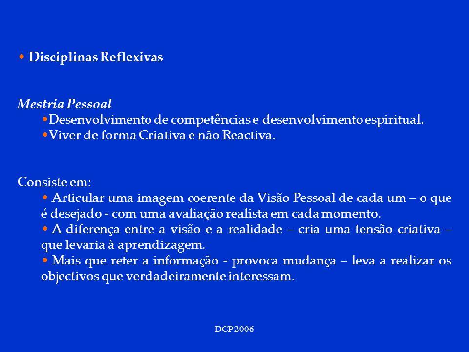 DCP 2006 Disciplinas Reflexivas Mestria Pessoal Desenvolvimento de competências e desenvolvimento espiritual. Viver de forma Criativa e não Reactiva.