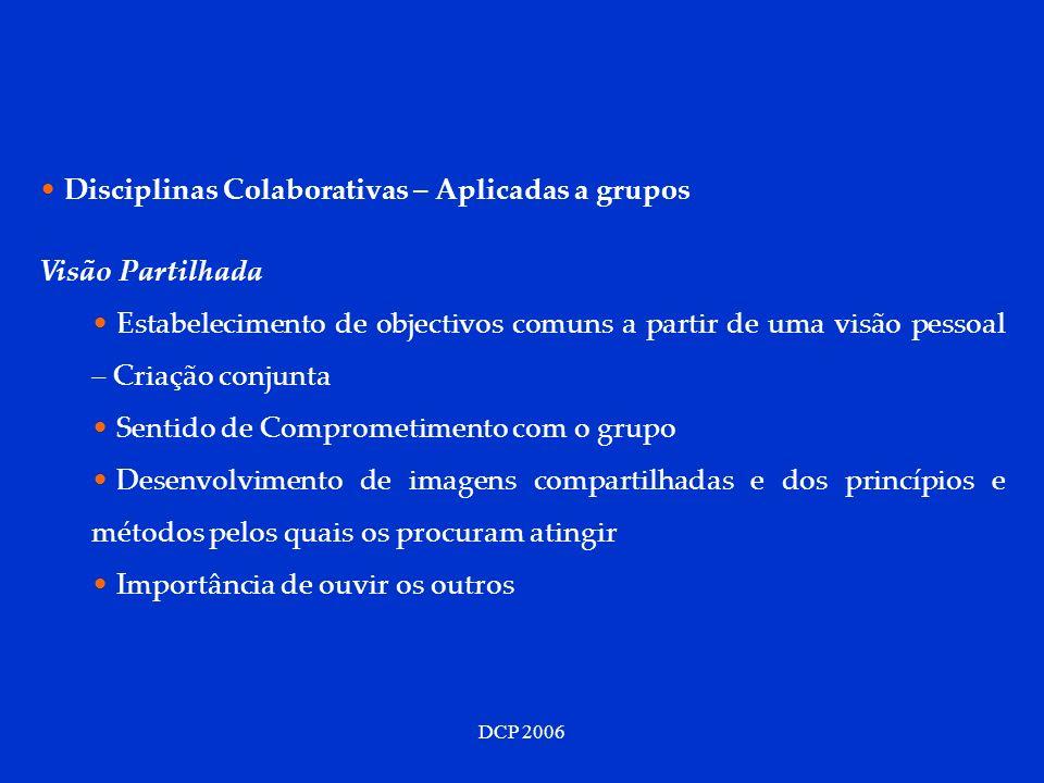 DCP 2006 Disciplinas Colaborativas – Aplicadas a grupos Visão Partilhada Estabelecimento de objectivos comuns a partir de uma visão pessoal – Criação