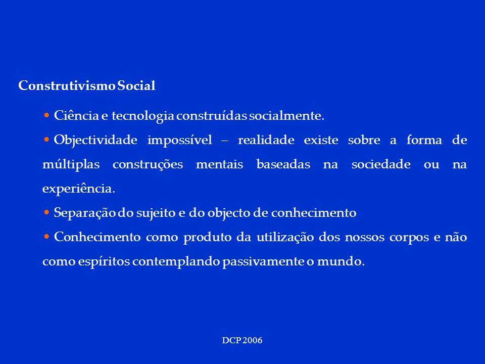 DCP 2006 Construtivismo Social Ciência e tecnologia construídas socialmente. Objectividade impossível – realidade existe sobre a forma de múltiplas co