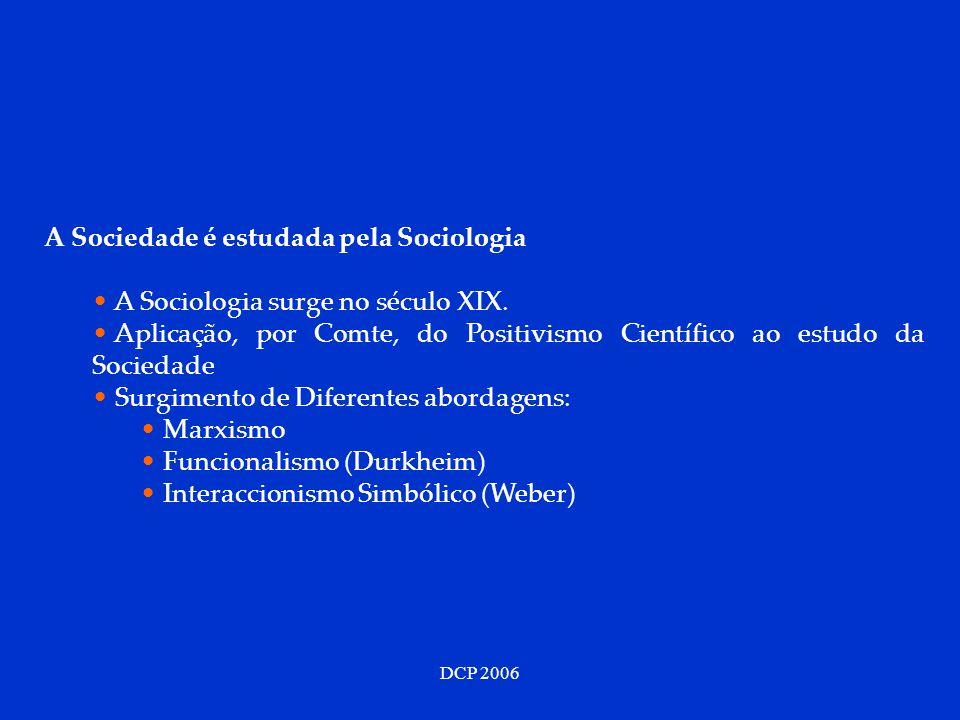 DCP 2006 A Sociedade é estudada pela Sociologia A Sociologia surge no século XIX. Aplicação, por Comte, do Positivismo Científico ao estudo da Socieda
