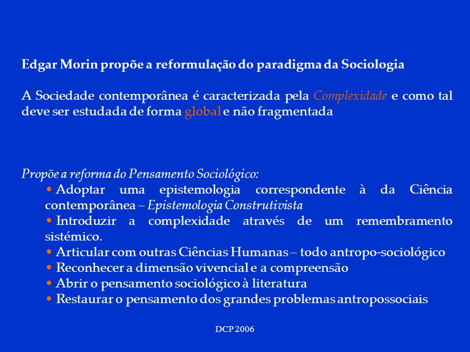 DCP 2006 Segundo Morin, os Sociólogos deverão: Assumir uma cultura Científica e Humanista Promover a complexidade Antropossocial (e não simplificação) Aceitar a necessidade de um novo paradigma para as ciências humanas.