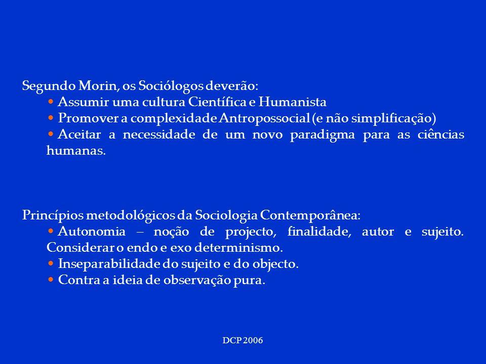 DCP 2006 Segundo Morin, os Sociólogos deverão: Assumir uma cultura Científica e Humanista Promover a complexidade Antropossocial (e não simplificação)