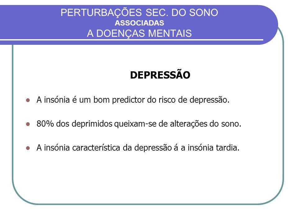 PERTURBAÇÕES SEC. DO SONO ASSOCIADAS A DOENÇAS MENTAIS DEPRESSÃO A insónia é um bom predictor do risco de depressão. 80% dos deprimidos queixam-se de