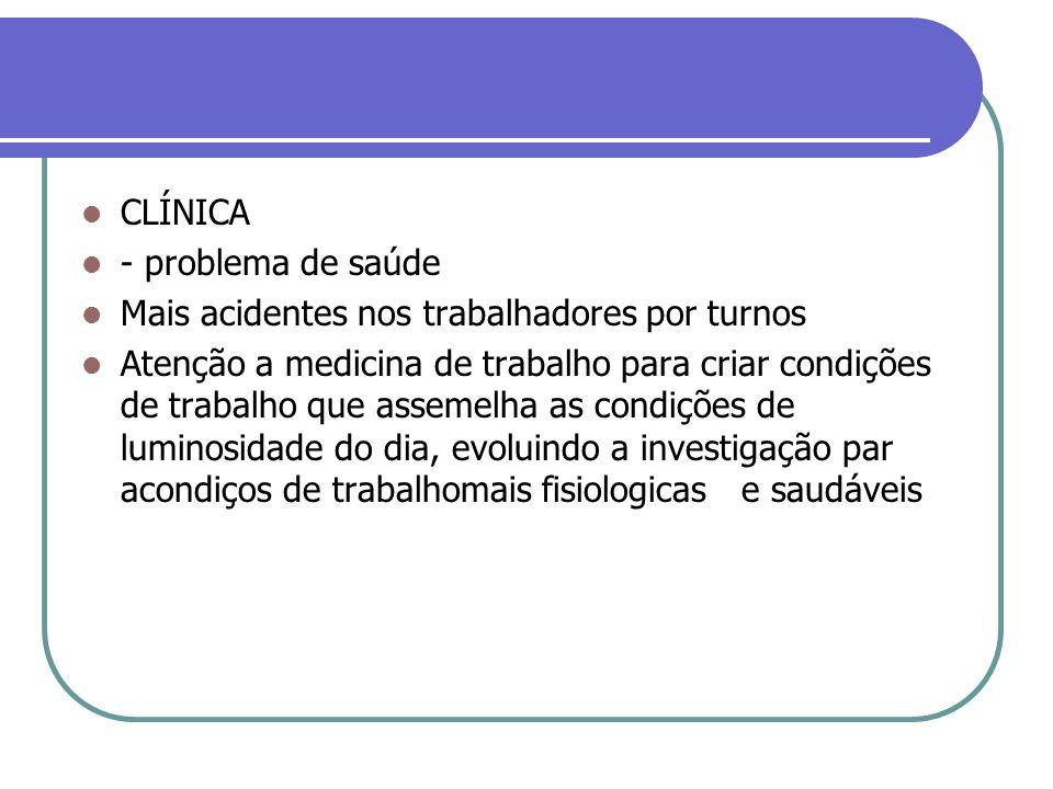 CLÍNICA - problema de saúde Mais acidentes nos trabalhadores por turnos Atenção a medicina de trabalho para criar condições de trabalho que assemelha