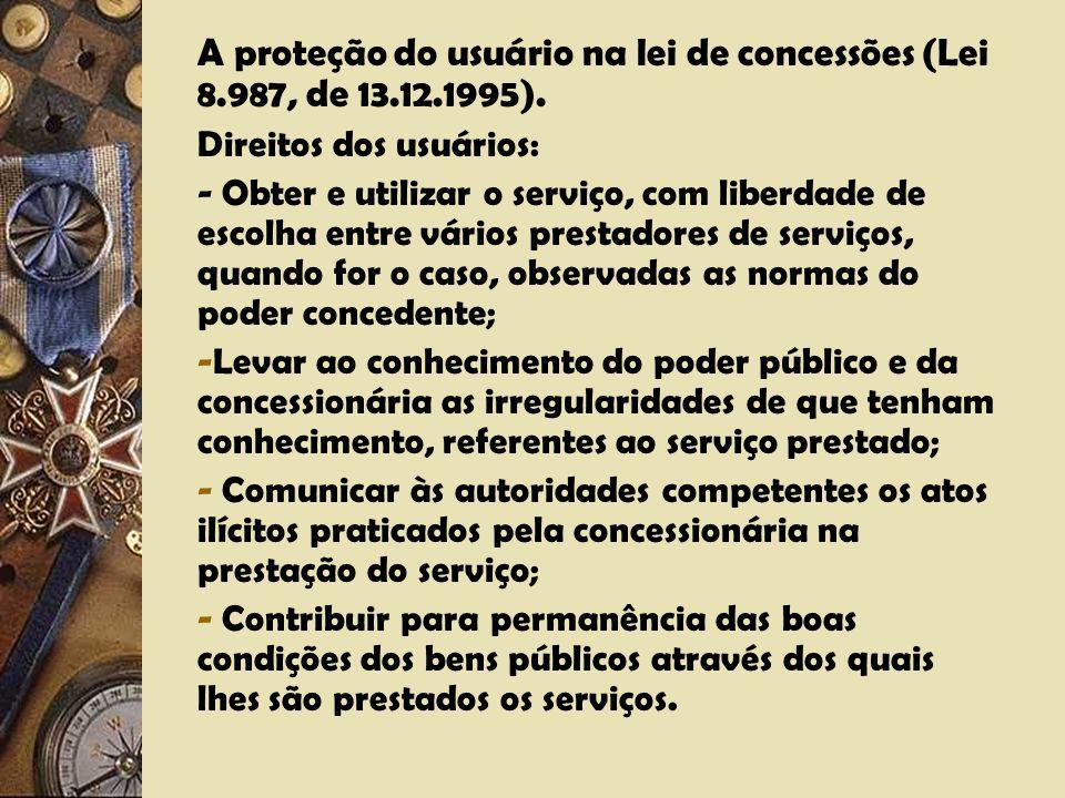 A proteção do usuário na lei de concessões (Lei 8.987, de 13.12.1995). Direitos dos usuários: - Receber serviço adequado; - Receber do poder concedent