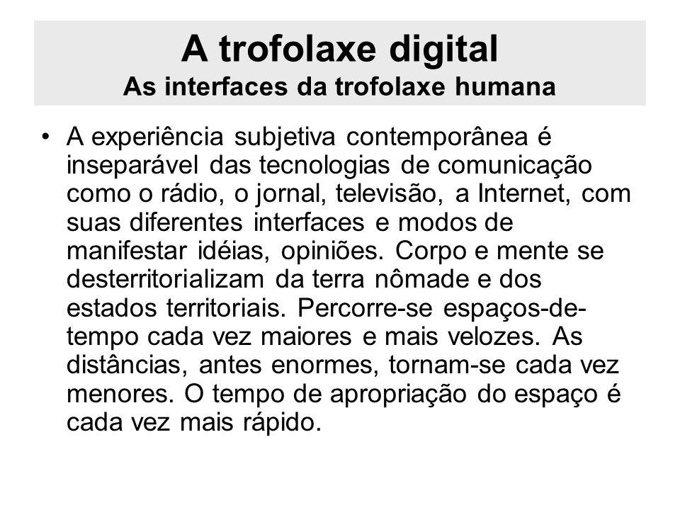 A trofolaxe digital As interfaces da trofolaxe humana A experiência subjetiva contemporânea é inseparável das tecnologias de comunicação como o rádio,